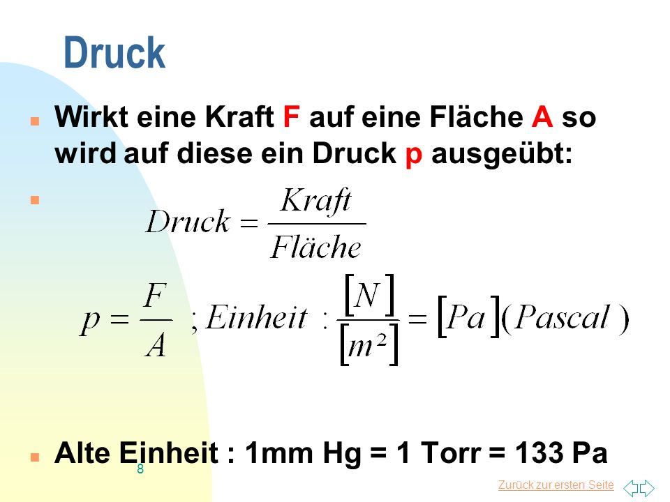 Zurück zur ersten Seite 8 Druck Wirkt eine Kraft F auf eine Fläche A so wird auf diese ein Druck p ausgeübt: Alte Einheit : 1mm Hg = 1 Torr = 133 Pa