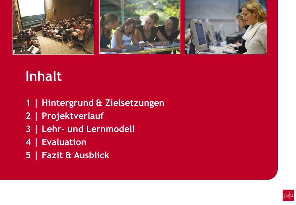 Inhalt 1 | Hintergrund & Zielsetzungen 2 | Projektverlauf 3 | Lehr- und Lernmodell 4 | Evaluation 5 | Fazit & Ausblick