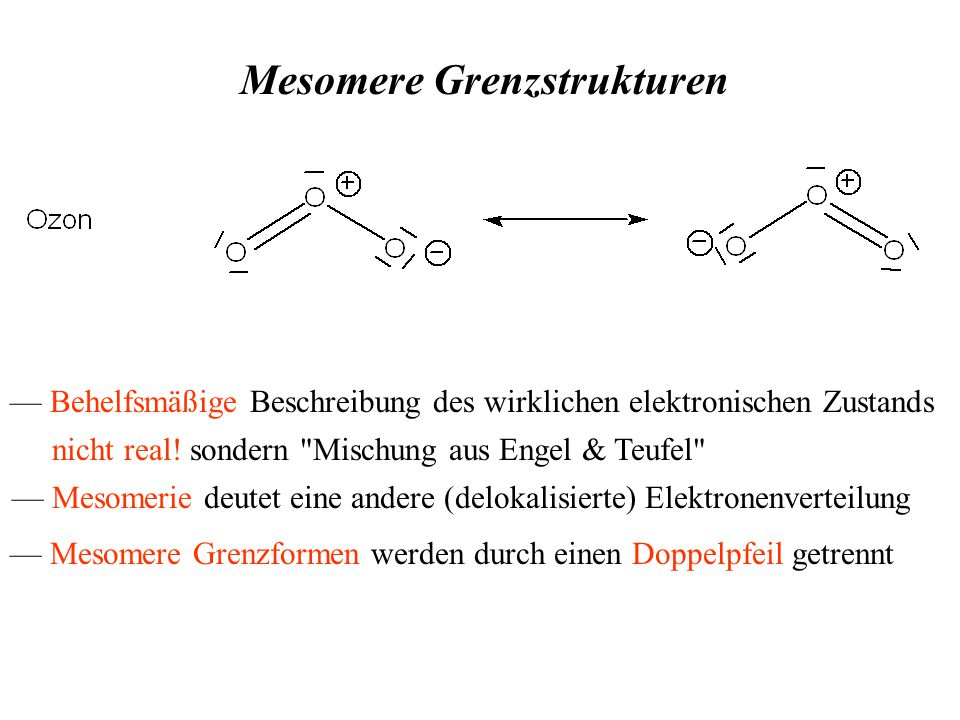 Mesomere Grenzstrukturen — Behelfsmäßige Beschreibung des wirklichen elektronischen Zustands — Mesomerie deutet eine andere (delokalisierte) Elektronenverteilung — Mesomere Grenzformen werden durch einen Doppelpfeil getrennt nicht real.