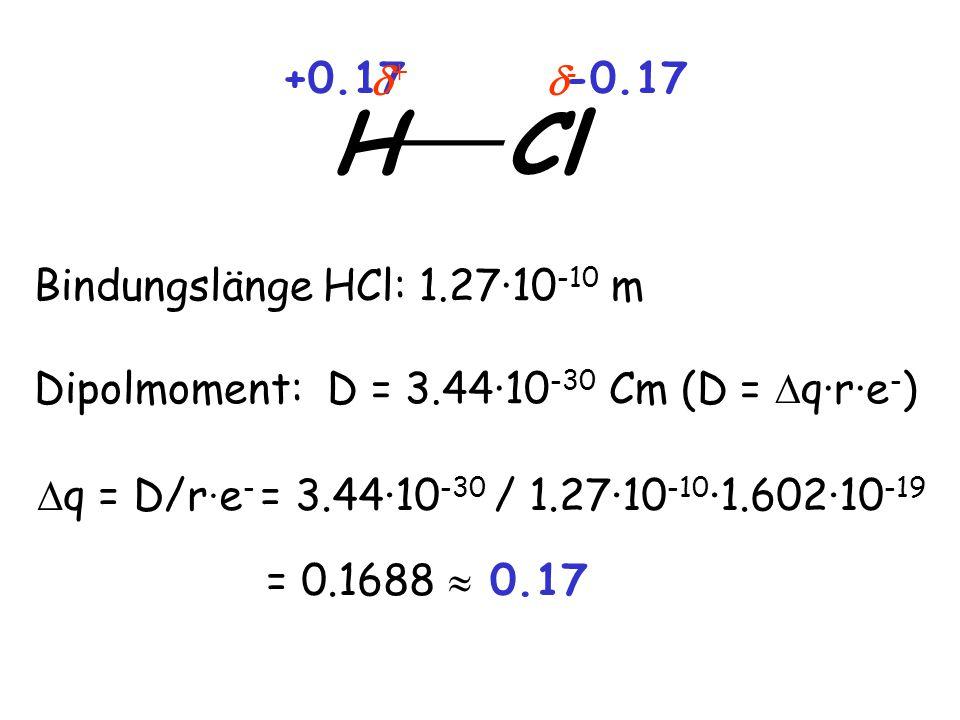 Bindungslänge HCl: 1.27·10 -10 m Dipolmoment: D = 3.44·10 -30 Cm (D =  q·r·e - ) H ___ Cl +0.17-0.17 ++ --  q = D/r · e - = 3.44·10 -30 / 1.27·10 -10 ·1.602·10 -19 = 0.1688  0.17