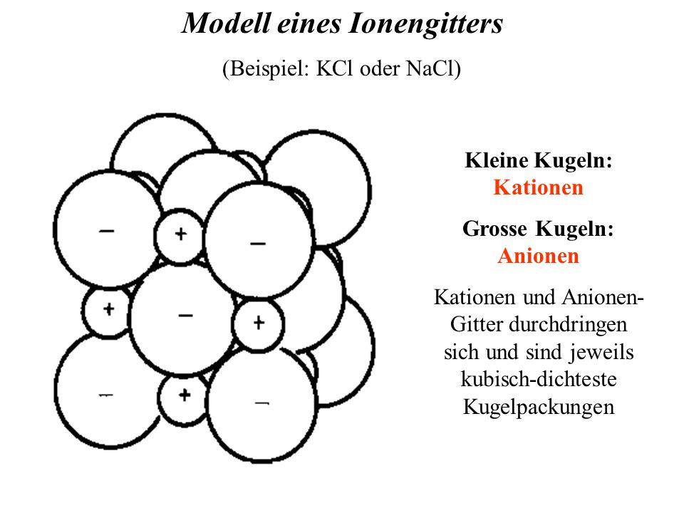Modell eines Ionengitters (Beispiel: KCl oder NaCl) Kleine Kugeln: Kationen Grosse Kugeln: Anionen Kationen und Anionen- Gitter durchdringen sich und sind jeweils kubisch-dichteste Kugelpackungen