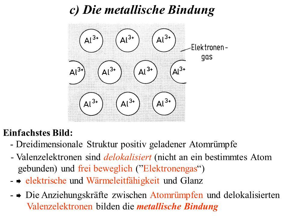 Einfachstes Bild: - Dreidimensionale Struktur positiv geladener Atomrümpfe c) Die metallische Bindung - Valenzelektronen sind delokalisiert (nicht an ein bestimmtes Atom gebunden) und frei beweglich ( Elektronengas ) -  elektrische und Wärmeleitfähigkeit und Glanz -  Die Anziehungskräfte zwischen Atomrümpfen und delokalisierten Valenzelektronen bilden die metallische Bindung