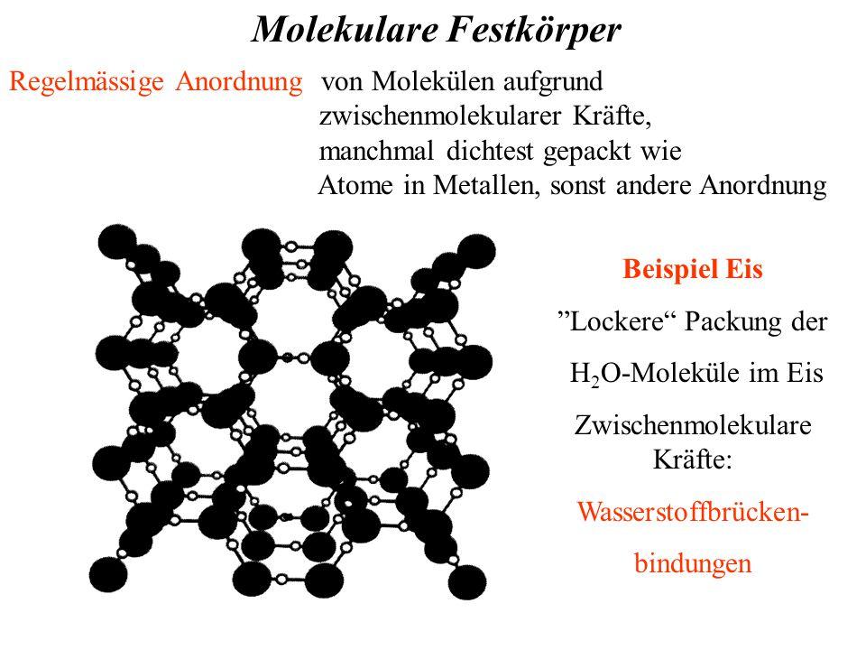 Molekulare Festkörper Regelmässige Anordnung von Molekülen aufgrund zwischenmolekularer Kräfte, manchmal dichtest gepackt wie Atome in Metallen, sonst andere Anordnung Beispiel Eis Lockere Packung der H 2 O-Moleküle im Eis Zwischenmolekulare Kräfte: Wasserstoffbrücken- bindungen
