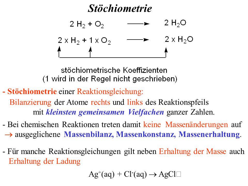 Stöchiometrie - Stöchiometrie einer Reaktionsgleichung: Ag + (aq) + Cl - (aq)  AgCl  - Bei chemischen Reaktionen treten damit keine Massenänderungen auf  ausgeglichene Massenbilanz, Massenkonstanz, Massenerhaltung.