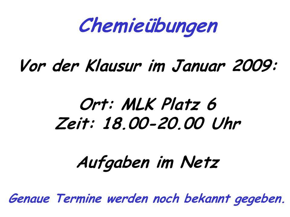 Chemieübungen Vor der Klausur im Januar 2009: Ort: MLK Platz 6 Zeit: 18.00-20.00 Uhr Aufgaben im Netz Genaue Termine werden noch bekannt gegeben.
