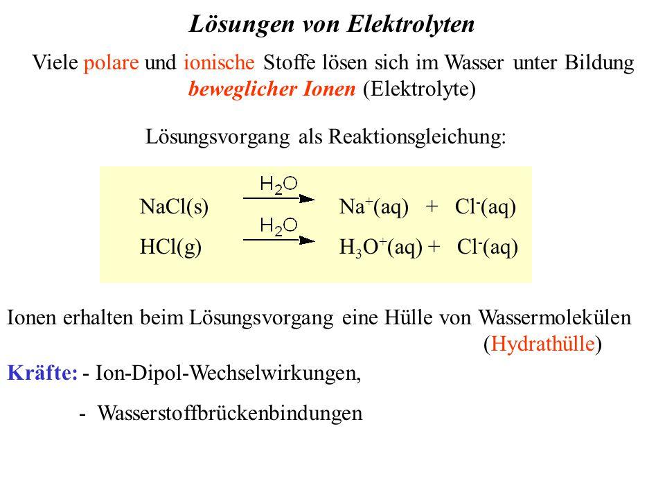 Lösungen von Elektrolyten Ionen erhalten beim Lösungsvorgang eine Hülle von Wassermolekülen (Hydrathülle) Kräfte: - Ion-Dipol-Wechselwirkungen, - Wasserstoffbrückenbindungen Viele polare und ionische Stoffe lösen sich im Wasser unter Bildung beweglicher Ionen (Elektrolyte) Lösungsvorgang als Reaktionsgleichung: NaCl(s)Na + (aq) + Cl - (aq) HCl(g) H 3 O + (aq) + Cl - (aq)