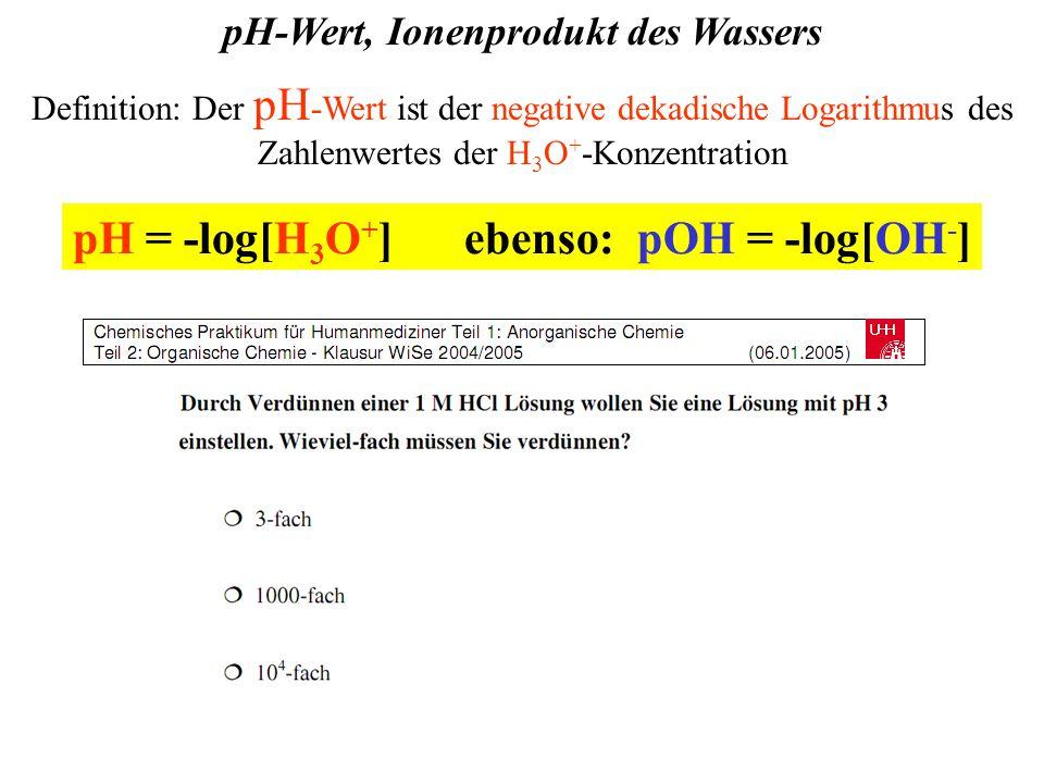 pH-Wert, Ionenprodukt des Wassers Definition: Der pH -Wert ist der negative dekadische Logarithmus des Zahlenwertes der H 3 O + -Konzentration pH = -log[H 3 O + ] ebenso: pOH = -log[OH - ]