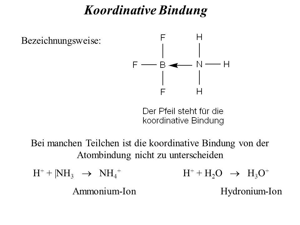 Koordinative Bindung Bezeichnungsweise: Bei manchen Teilchen ist die koordinative Bindung von der Atombindung nicht zu unterscheiden H + + |NH 3  NH 4 + H + + H 2 O  H 3 O + Ammonium-Ion Hydronium-Ion