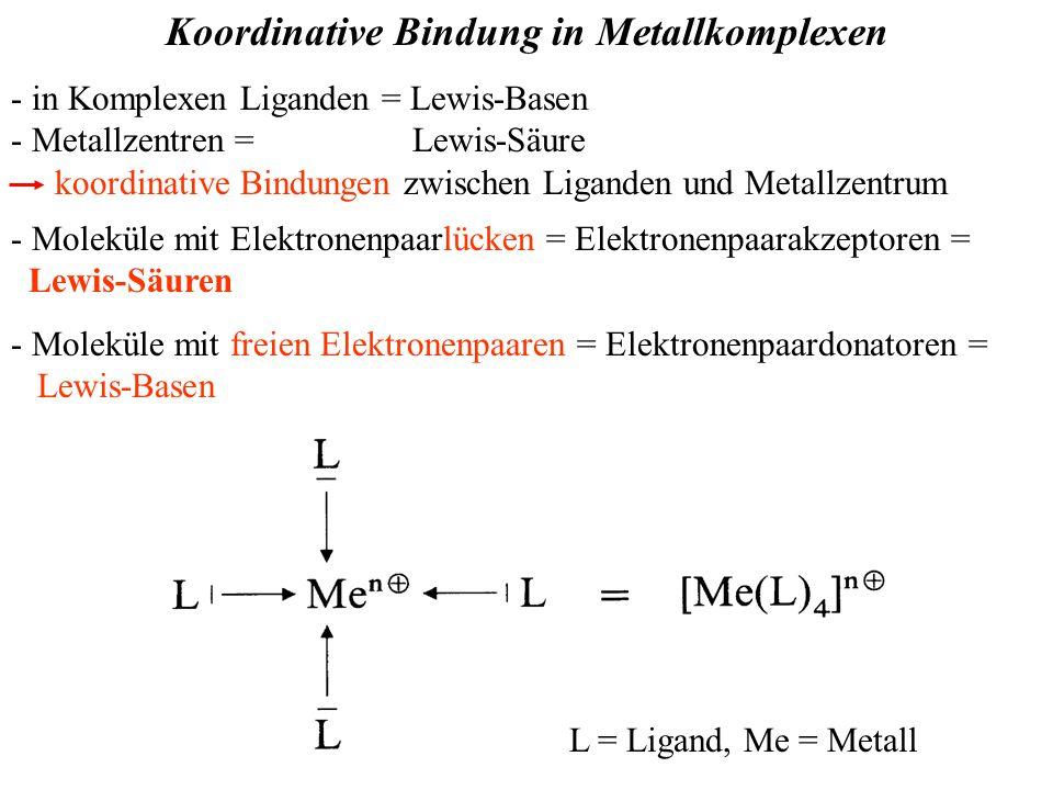 Koordinative Bindung in Metallkomplexen - in Komplexen Liganden = Lewis-Basen - Metallzentren = Lewis-Säure koordinative Bindungen zwischen Liganden und Metallzentrum L = Ligand, Me = Metall - Moleküle mit Elektronenpaarlücken = Elektronenpaarakzeptoren = Lewis-Säuren - Moleküle mit freien Elektronenpaaren = Elektronenpaardonatoren = Lewis-Basen