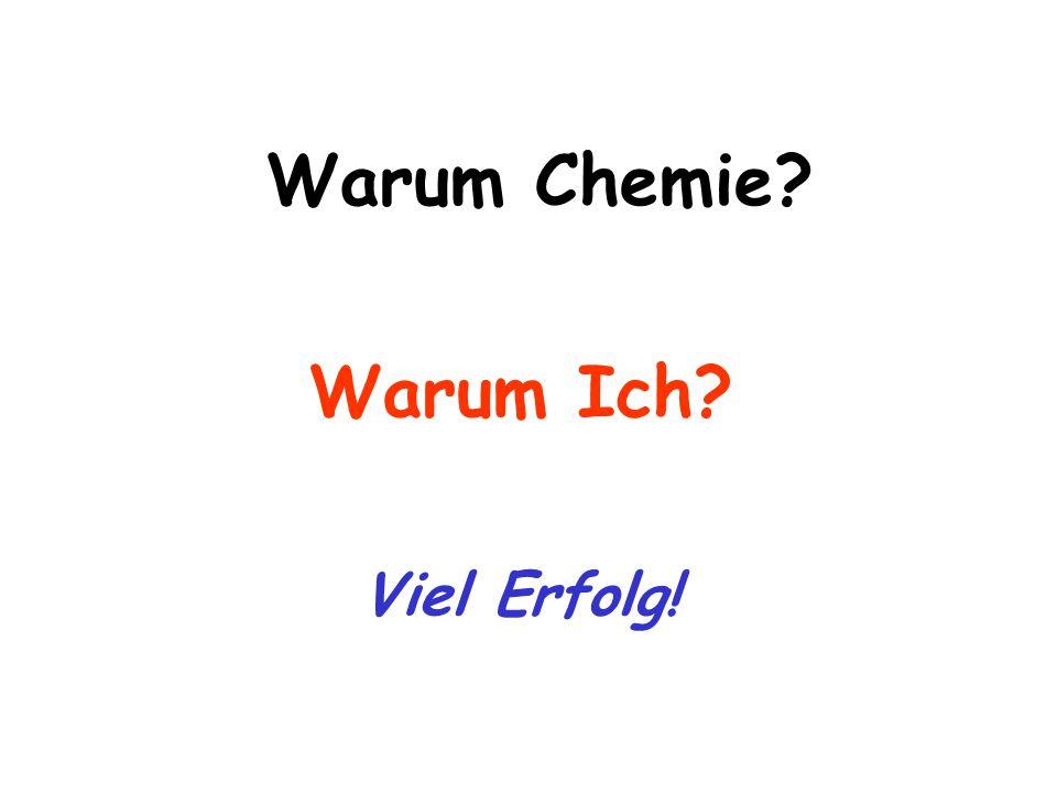 Warum Chemie? Warum Ich? Viel Erfolg!
