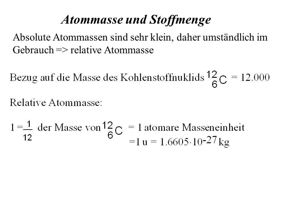 Atommasse und Stoffmenge Absolute Atommassen sind sehr klein, daher umständlich im Gebrauch => relative Atommasse