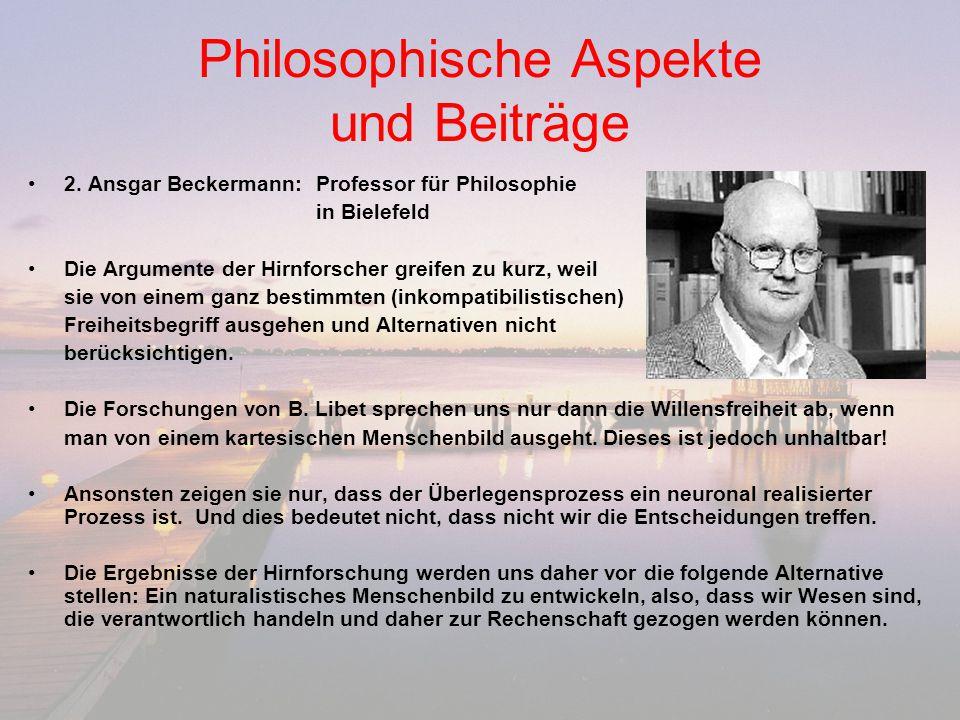 Philosophische Aspekte und Beiträge 2. Ansgar Beckermann:Professor für Philosophie in Bielefeld Die Argumente der Hirnforscher greifen zu kurz, weil s