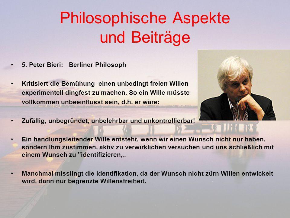 Philosophische Aspekte und Beiträge 5. Peter Bieri:Berliner Philosoph Kritisiert die Bemühung einen unbedingt freien Willen experimentell dingfest zu