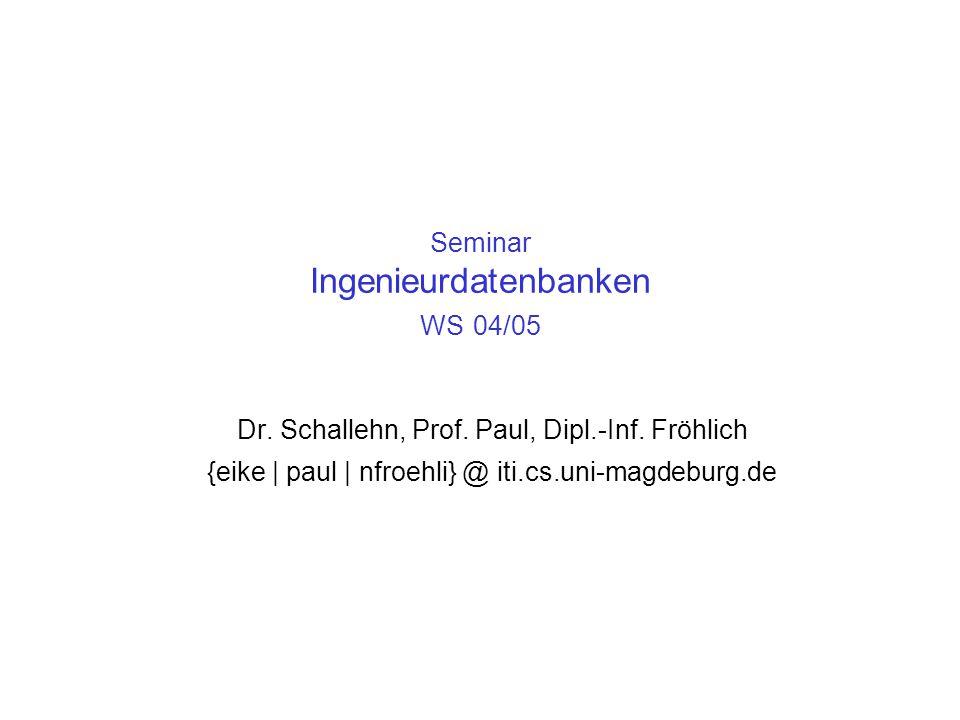 Seminar Ingenieurdatenbanken WS 04/05 Dr. Schallehn, Prof. Paul, Dipl.-Inf. Fröhlich {eike | paul | nfroehli} @ iti.cs.uni-magdeburg.de