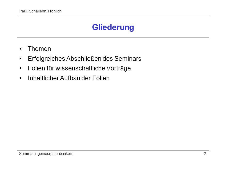 Paul, Schallehn, Fröhlich Seminar Ingenieurdatenbanken2 Gliederung Themen Erfolgreiches Abschließen des Seminars Folien für wissenschaftliche Vorträge Inhaltlicher Aufbau der Folien