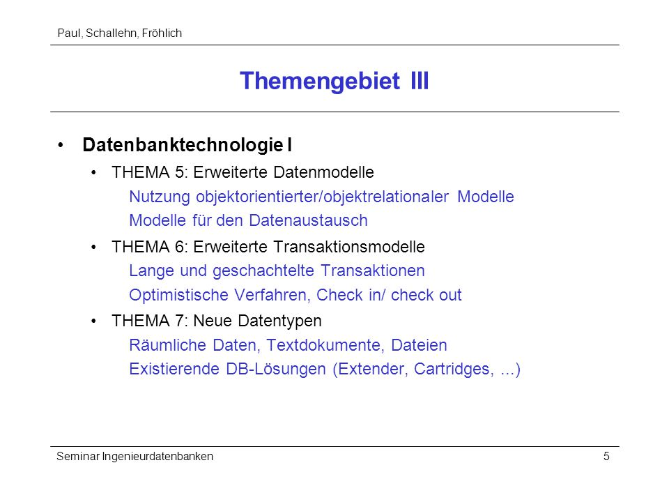 Paul, Schallehn, Fröhlich Seminar Ingenieurdatenbanken5 Themengebiet III Datenbanktechnologie I THEMA 5: Erweiterte Datenmodelle Nutzung objektorientierter/objektrelationaler Modelle Modelle für den Datenaustausch THEMA 6: Erweiterte Transaktionsmodelle Lange und geschachtelte Transaktionen Optimistische Verfahren, Check in/ check out THEMA 7: Neue Datentypen Räumliche Daten, Textdokumente, Dateien Existierende DB-Lösungen (Extender, Cartridges,...)