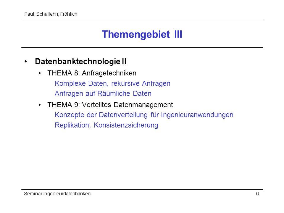 Paul, Schallehn, Fröhlich Seminar Ingenieurdatenbanken6 Themengebiet III Datenbanktechnologie II THEMA 8: Anfragetechniken Komplexe Daten, rekursive A