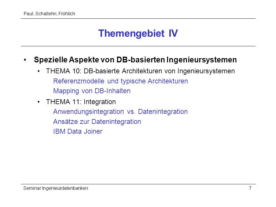 Paul, Schallehn, Fröhlich Seminar Ingenieurdatenbanken7 Themengebiet IV Spezielle Aspekte von DB-basierten Ingenieursystemen THEMA 10: DB-basierte Architekturen von Ingenieursystemen Referenzmodelle und typische Architekturen Mapping von DB-Inhalten THEMA 11: Integration Anwendungsintegration vs.