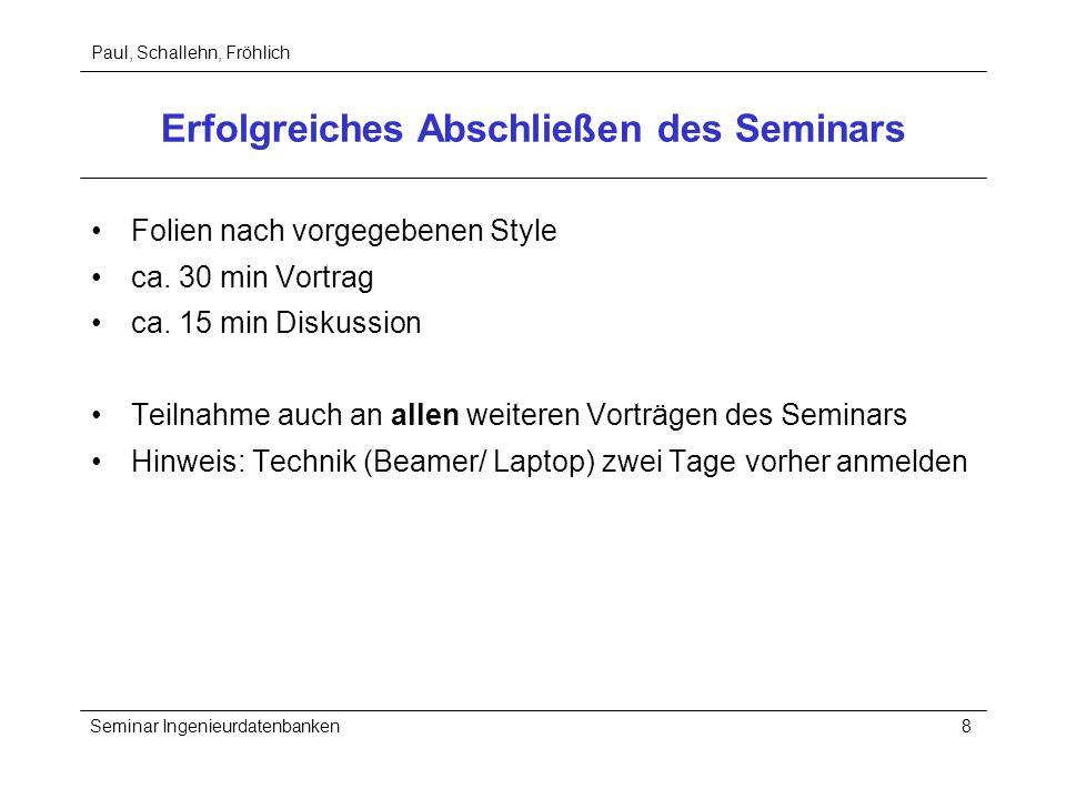 Paul, Schallehn, Fröhlich Seminar Ingenieurdatenbanken8 Erfolgreiches Abschließen des Seminars Folien nach vorgegebenen Style ca. 30 min Vortrag ca. 1