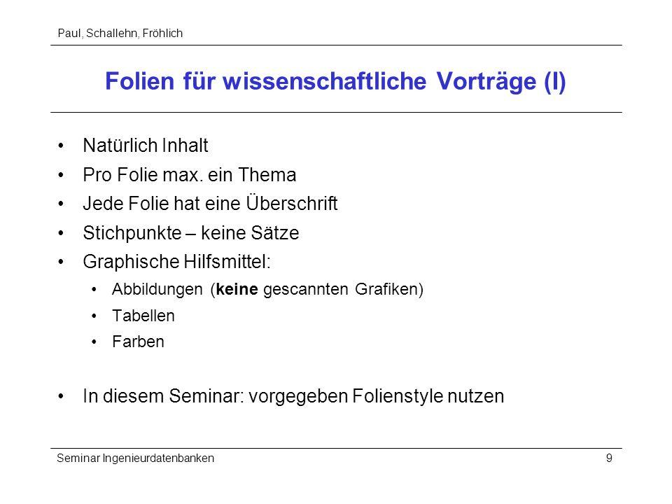 Paul, Schallehn, Fröhlich Seminar Ingenieurdatenbanken9 Folien für wissenschaftliche Vorträge (I) Natürlich Inhalt Pro Folie max. ein Thema Jede Folie