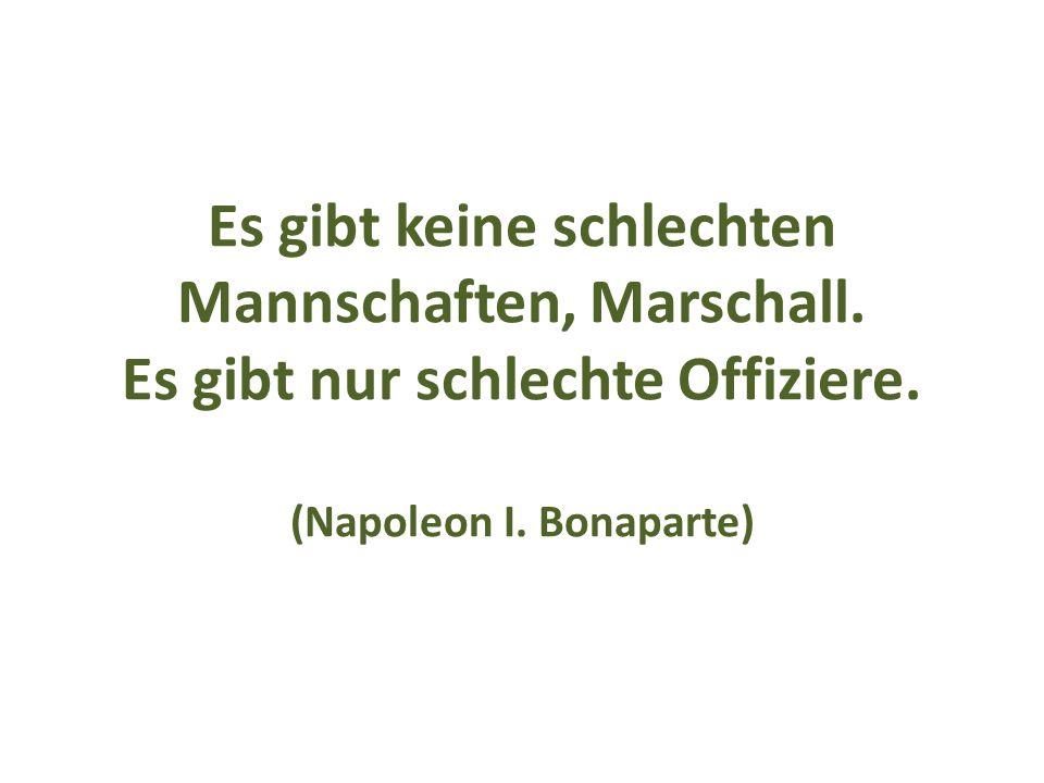 Es gibt keine schlechten Mannschaften, Marschall. Es gibt nur schlechte Offiziere. (Napoleon I. Bonaparte)