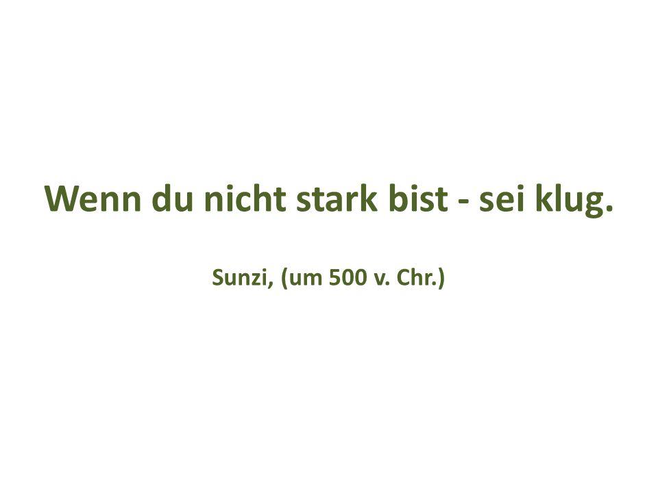 Wenn du nicht stark bist - sei klug. Sunzi, (um 500 v. Chr.)