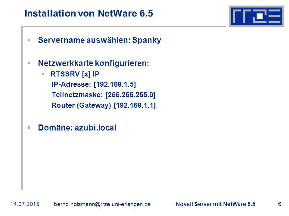 Novell Server mit NetWare 6.514.07.2015bernd.holzmann@rrze.uni-erlangen.de6 Installation von NetWare 6.5  Servername auswählen: Spanky  Netzwerkkarte konfigurieren:  RTSSRV [x] IP IP-Adresse: [192.168.1.5] Teilnetzmaske: [255.255.255.0] Router (Gateway) [192.168.1.1]  Domäne: azubi.local