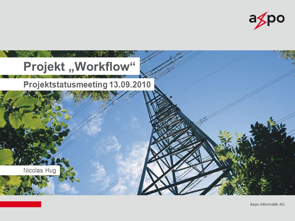 """Axpo Informatik AG Nicolas Hug Projekt """"Workflow"""" Projektstatusmeeting 13.09.2010"""