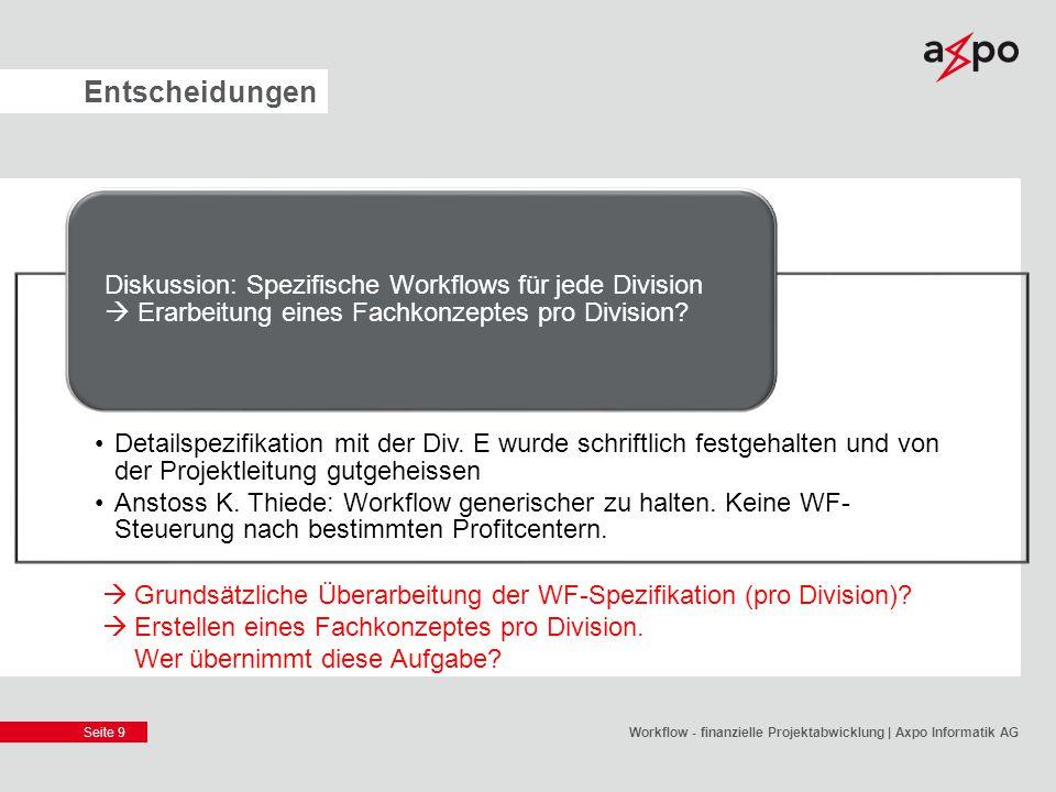 Seite 9 Entscheidungen Workflow - finanzielle Projektabwicklung | Axpo Informatik AG Detailspezifikation mit der Div. E wurde schriftlich festgehalten