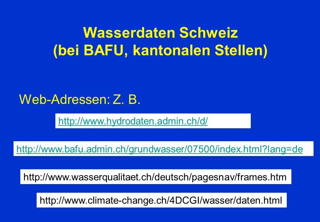 Wasserdaten Schweiz (bei BAFU, kantonalen Stellen) Web-Adressen: Z. B. http://www.hydrodaten.admin.ch/d/ http://www.bafu.admin.ch/grundwasser/07500htt