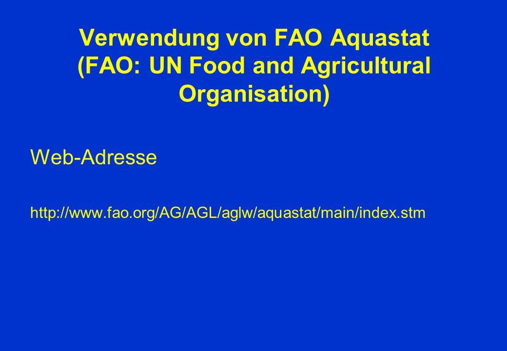 Verwendung von FAO Aquastat (FAO: UN Food and Agricultural Organisation) Web-Adresse http://www.fao.org/AG/AGL/aglw/aquastat/main/index.stm