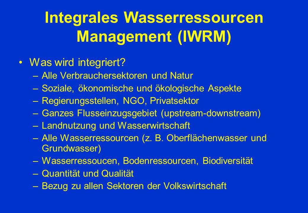 Integrales Wasserressourcen Management (IWRM) Was wird integriert? –Alle Verbrauchersektoren und Natur –Soziale, ökonomische und ökologische Aspekte –