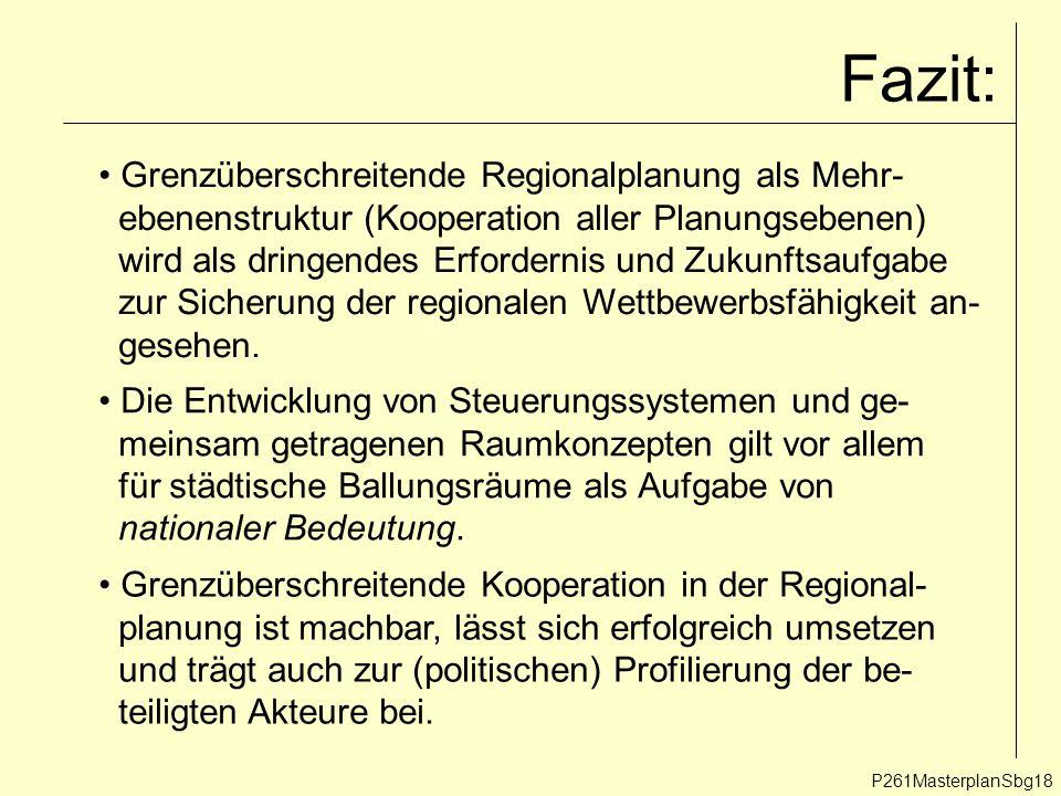 Fazit: P261MasterplanSbg18 Grenzüberschreitende Regionalplanung als Mehr- ebenenstruktur (Kooperation aller Planungsebenen) wird als dringendes Erfordernis und Zukunftsaufgabe zur Sicherung der regionalen Wettbewerbsfähigkeit an- gesehen.