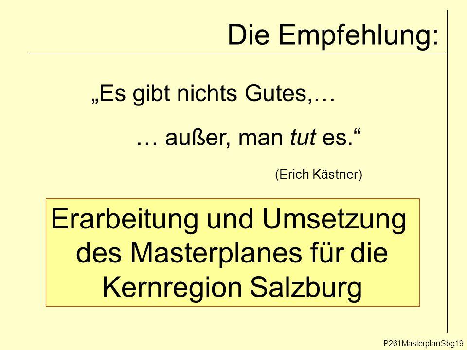 """Die Empfehlung: P261MasterplanSbg19 … außer, man tut es. """"Es gibt nichts Gutes,… (Erich Kästner) Erarbeitung und Umsetzung des Masterplanes für die Kernregion Salzburg"""
