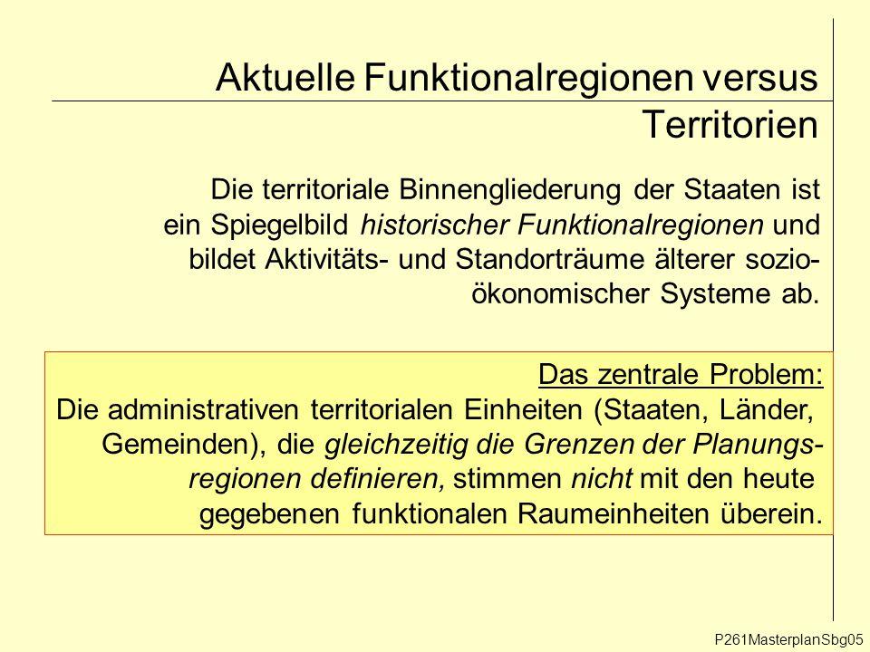 Aktuelle Funktionalregionen versus Territorien P261MasterplanSbg05 Die territoriale Binnengliederung der Staaten ist ein Spiegelbild historischer Funktionalregionen und bildet Aktivitäts- und Standorträume älterer sozio- ökonomischer Systeme ab.