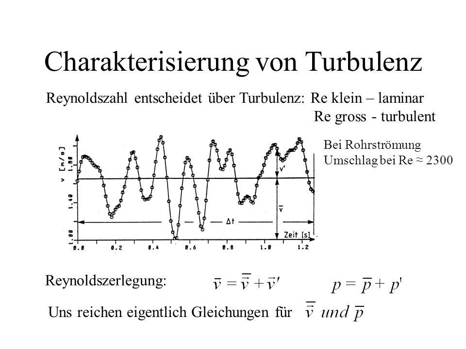 Charakterisierung von Turbulenz Reynoldszerlegung: Reynoldszahl entscheidet über Turbulenz: Re klein – laminar Re gross - turbulent Uns reichen eigentlich Gleichungen für Bei Rohrströmung Umschlag bei Re ≈ 2300