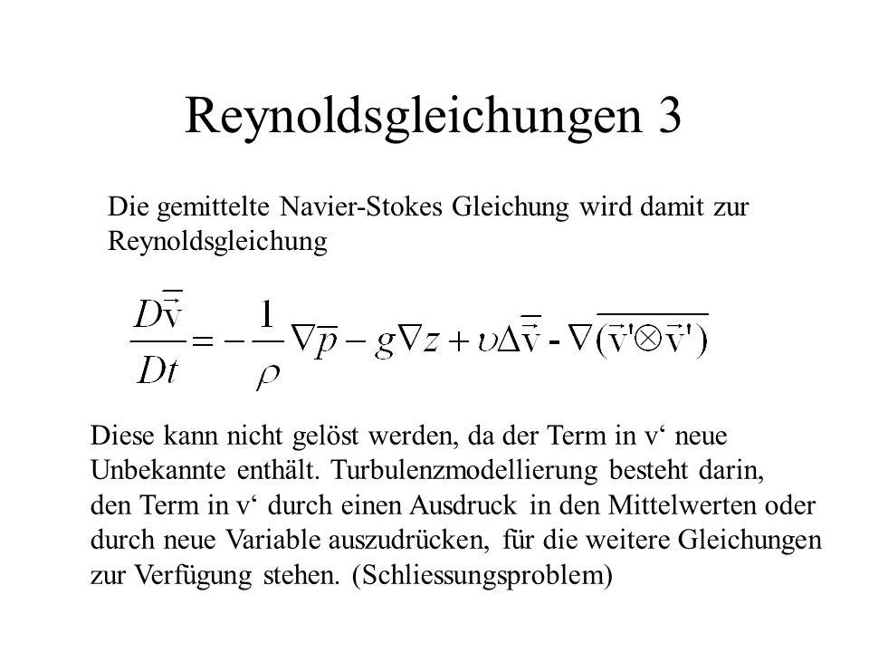 Reynoldsgleichungen 3 Die gemittelte Navier-Stokes Gleichung wird damit zur Reynoldsgleichung Diese kann nicht gelöst werden, da der Term in v' neue Unbekannte enthält.
