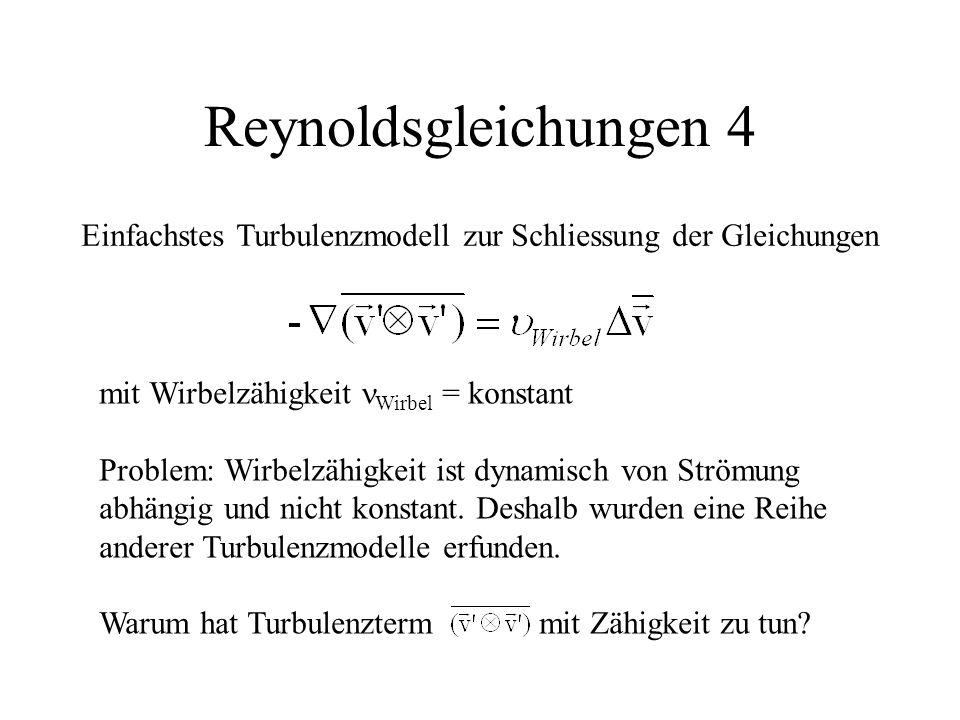 Reynoldsgleichungen 4 Einfachstes Turbulenzmodell zur Schliessung der Gleichungen mit Wirbelzähigkeit Wirbel = konstant Problem: Wirbelzähigkeit ist dynamisch von Strömung abhängig und nicht konstant.