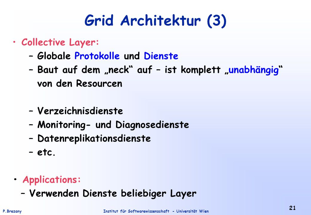 "Institut für Softwarewissenschaft - Universität WienP.Brezany 21 Grid Architektur (3) Collective Layer: – Globale Protokolle und Dienste – Baut auf dem ""neck auf – ist komplett ""unabhängig von den Resourcen – Verzeichnisdienste – Monitoring- und Diagnosedienste – Datenreplikationsdienste – etc."