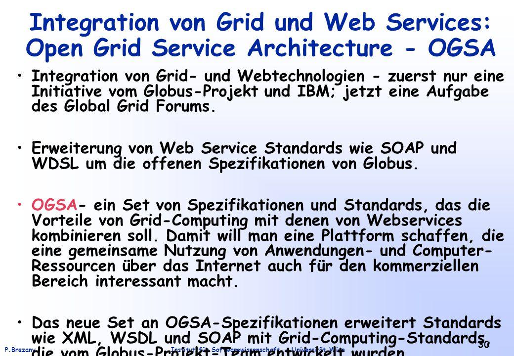 Institut für Softwarewissenschaft - Universität WienP.Brezany 30 Integration von Grid und Web Services: Open Grid Service Architecture - OGSA Integration von Grid- und Webtechnologien - zuerst nur eine Initiative vom Globus-Projekt und IBM; jetzt eine Aufgabe des Global Grid Forums.