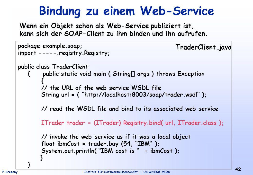 Institut für Softwarewissenschaft - Universität WienP.Brezany 42 Bindung zu einem Web-Service Wenn ein Objekt schon als Web-Service publiziert ist, kann sich der SOAP-Client zu ihm binden und ihn aufrufen.