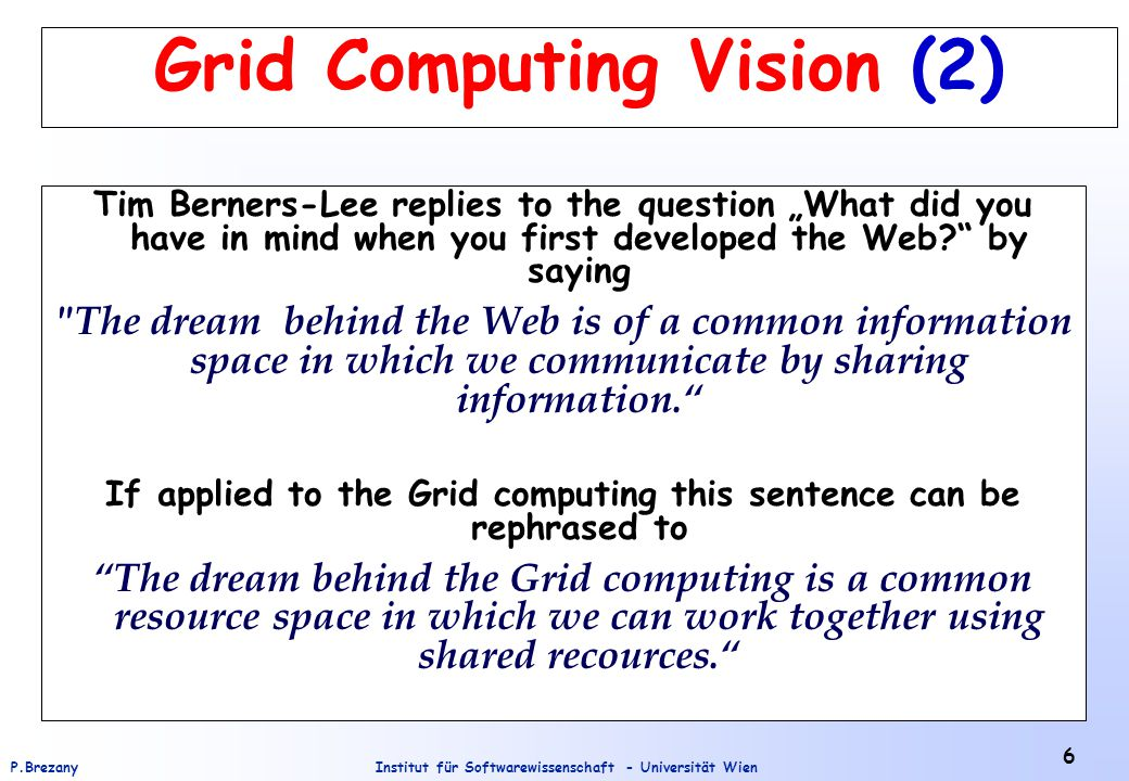 "Institut für Softwarewissenschaft - Universität WienP.Brezany 6 Grid Computing Vision (2) Tim Berners-Lee replies to the question ""What did you have in mind when you first developed the Web? by saying The dream behind the Web is of a common information space in which we communicate by sharing information. If applied to the Grid computing this sentence can be rephrased to The dream behind the Grid computing is a common resource space in which we can work together using shared recources."