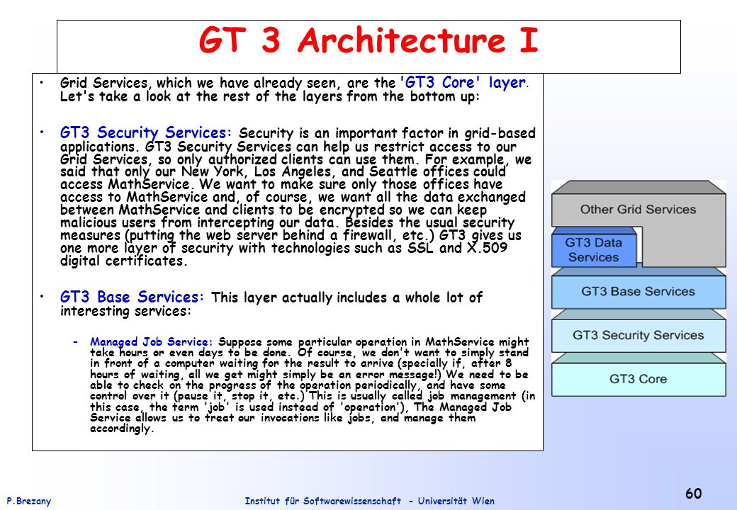 Institut für Softwarewissenschaft - Universität WienP.Brezany 60 GT 3 Architecture I Grid Services, which we have already seen, are the GT3 Core layer.