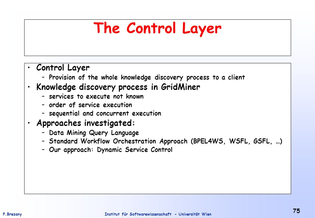 Institut für Softwarewissenschaft - Universität WienP.Brezany 75 The Control Layer Control Layer –Provision of the whole knowledge discovery process to a client Knowledge discovery process in GridMiner –services to execute not known –order of service execution –sequential and concurrent execution Approaches investigated: –Data Mining Query Language –Standard Workflow Orchestration Approach (BPEL4WS, WSFL, GSFL, …) –Our approach: Dynamic Service Control