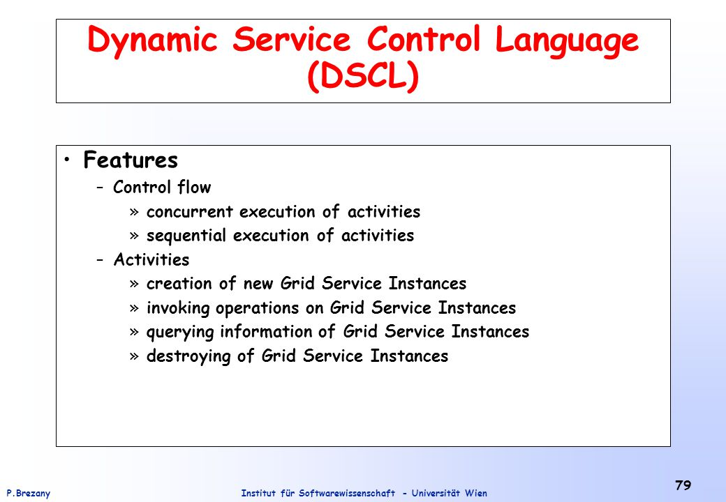 Institut für Softwarewissenschaft - Universität WienP.Brezany 79 Dynamic Service Control Language (DSCL) Features –Control flow »concurrent execution of activities »sequential execution of activities –Activities »creation of new Grid Service Instances »invoking operations on Grid Service Instances »querying information of Grid Service Instances »destroying of Grid Service Instances