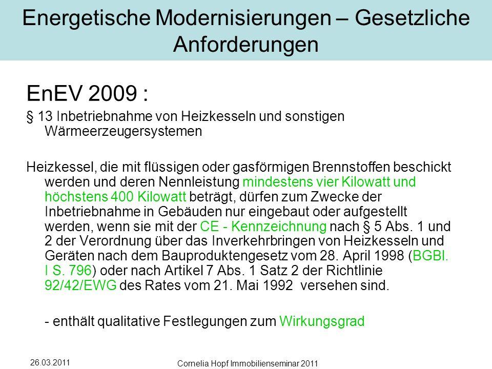 26.03.2011 Cornelia Hopf Immobilienseminar 2011 Energetische Modernisierungen – Gesetzliche Anforderungen EnEV 2009 : § 13 Inbetriebnahme von Heizkesseln und sonstigen Wärmeerzeugersystemen Heizkessel, die mit flüssigen oder gasförmigen Brennstoffen beschickt werden und deren Nennleistung mindestens vier Kilowatt und höchstens 400 Kilowatt beträgt, dürfen zum Zwecke der Inbetriebnahme in Gebäuden nur eingebaut oder aufgestellt werden, wenn sie mit der CE - Kennzeichnung nach § 5 Abs.