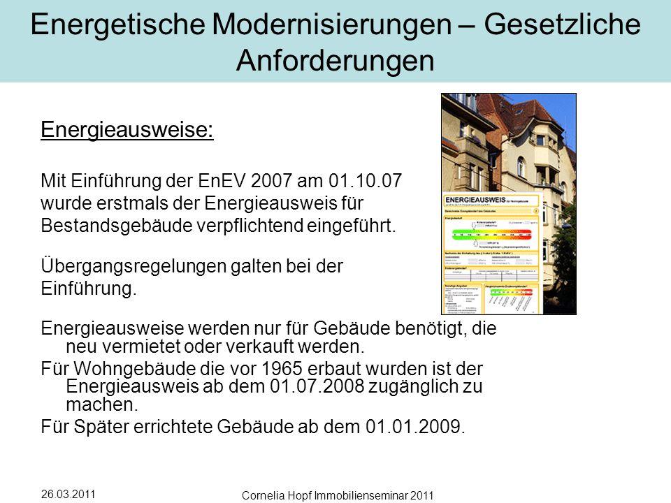26.03.2011 Cornelia Hopf Immobilienseminar 2011 Energetische Modernisierungen – Gesetzliche Anforderungen Energieausweise: Mit Einführung der EnEV 2007 am 01.10.07 wurde erstmals der Energieausweis für Bestandsgebäude verpflichtend eingeführt.