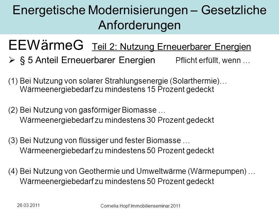26.03.2011 Cornelia Hopf Immobilienseminar 2011 Energetische Modernisierungen – Gesetzliche Anforderungen EEWärmeG Teil 2: Nutzung Erneuerbarer Energien  § 5 Anteil Erneuerbarer Energien Pflicht erfüllt, wenn … (1) Bei Nutzung von solarer Strahlungsenergie (Solarthermie)… Wärmeenergiebedarf zu mindestens 15 Prozent gedeckt (2) Bei Nutzung von gasförmiger Biomasse … Wärmeenergiebedarf zu mindestens 30 Prozent gedeckt (3) Bei Nutzung von flüssiger und fester Biomasse … Wärmeenergiebedarf zu mindestens 50 Prozent gedeckt (4) Bei Nutzung von Geothermie und Umweltwärme (Wärmepumpen) … Wärmeenergiebedarf zu mindestens 50 Prozent gedeckt