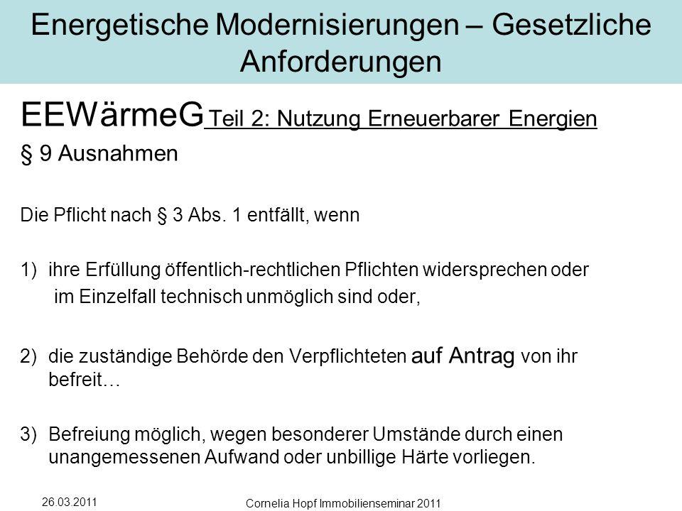 26.03.2011 Cornelia Hopf Immobilienseminar 2011 Energetische Modernisierungen – Gesetzliche Anforderungen EEWärmeG Teil 2: Nutzung Erneuerbarer Energien § 9 Ausnahmen Die Pflicht nach § 3 Abs.