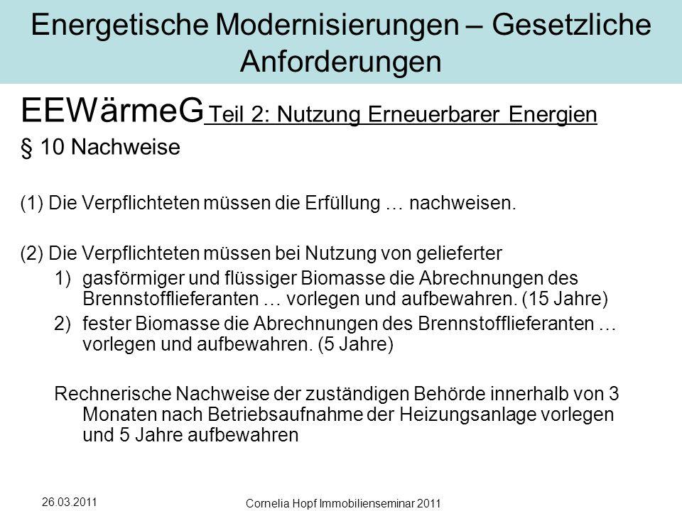 26.03.2011 Cornelia Hopf Immobilienseminar 2011 Energetische Modernisierungen – Gesetzliche Anforderungen EEWärmeG Teil 2: Nutzung Erneuerbarer Energien § 10 Nachweise (1)Die Verpflichteten müssen die Erfüllung … nachweisen.